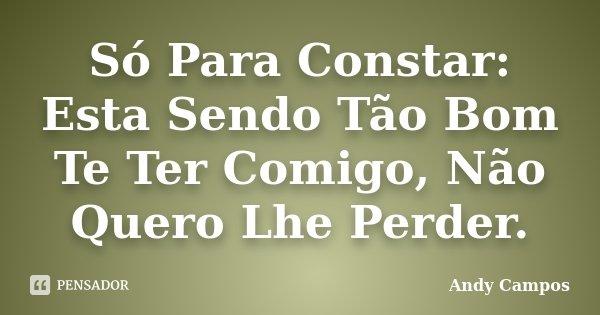 Só Para Constar: Esta Sendo Tão Bom Te Ter Comigo, Não Quero Lhe Perder.... Frase de Andy Campos.