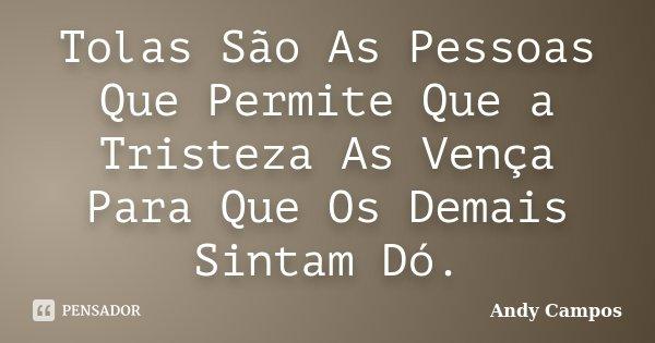 Tolas São As Pessoas Que Permite Que a Tristeza As Vença Para Que Os Demais Sintam Dó.... Frase de Andy Campos.