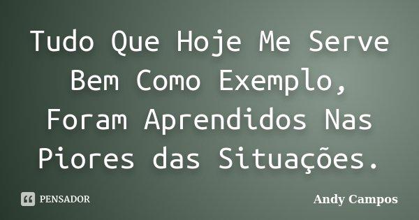 Tudo Que Hoje Me Serve Bem Como Exemplo, Foram Aprendidos Nas Piores das Situações.... Frase de Andy Campos.