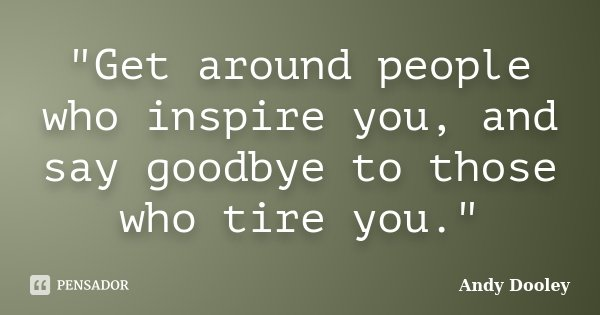 """Get around people who inspire you, and say goodbye to those who tire you.""... Frase de Andy Dooley."