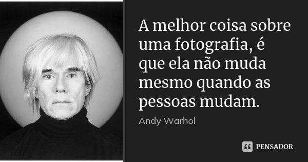 A melhor coisa sobre uma fotografia, é que ela não muda mesmo quando as pessoas mudam.... Frase de Andy Warhol.