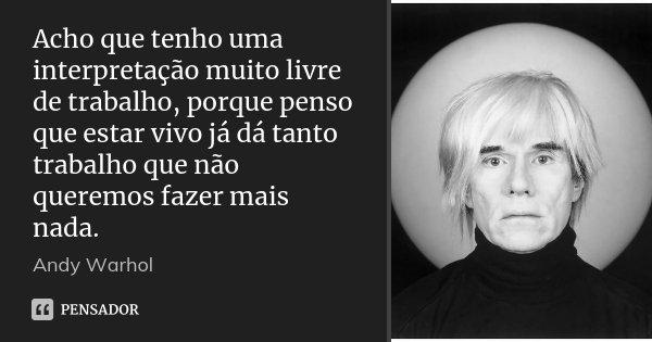 Acho que tenho uma interpretação muito livre de trabalho, porque penso que estar vivo já dá tanto trabalho que não queremos fazer mais nada.... Frase de Andy Warhol.