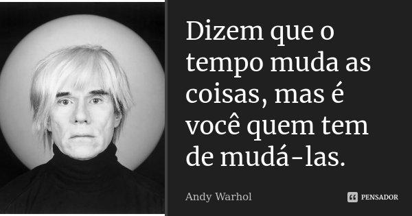 Dizem que o tempo muda as coisas, mas é você quem tem de mudá-las.... Frase de Andy Warhol.
