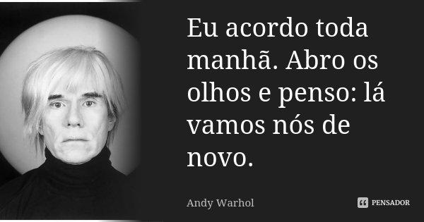 Eu acordo toda manhã. Abro os olhos e penso: lá vamos nós de novo.... Frase de Andy Warhol.