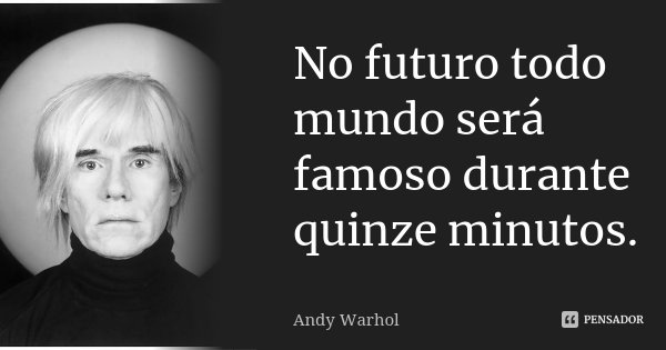 No futuro todo mundo será famoso durante quinze minutos.... Frase de Andy Warhol.