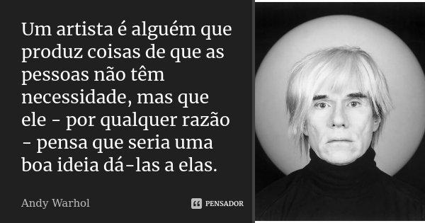 Um artista é alguém que produz coisas de que as pessoas não têm necessidade, mas que ele - por qualquer razão - pensa que seria uma boa ideia dá-las a elas.... Frase de Andy Warhol.