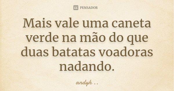 Mais vale uma caneta verde na mão do que duas batatas voadoras nadando.... Frase de andyh ·¯·.¸..