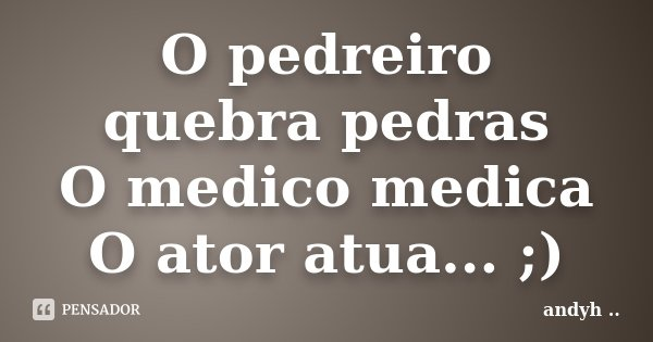 O pedreiro quebra pedras O medico medica O ator atua... ;)... Frase de andyh ·¯·.¸..