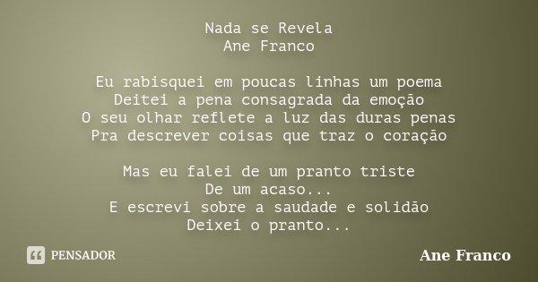 Nada se Revela Ane Franco Eu rabisquei em poucas linhas um poema Deitei a pena consagrada da emoção O seu olhar reflete a luz das duras penas Pra descrever cois... Frase de Ane Franco.