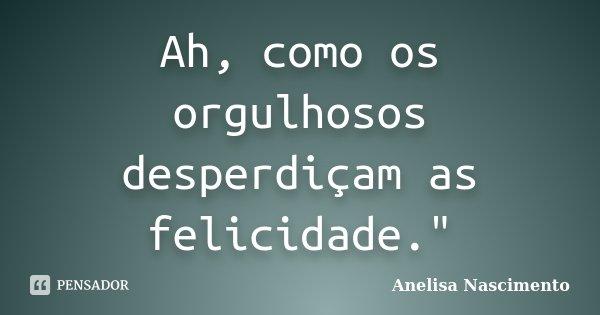 """Ah, como os orgulhosos desperdiçam as felicidade.""""... Frase de Anelisa Nascimento."""