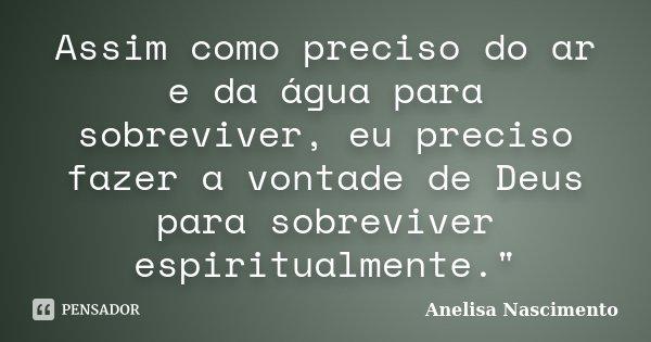 """Assim como preciso do ar e da água para sobreviver, eu preciso fazer a vontade de Deus para sobreviver espiritualmente.""""... Frase de Anelisa Nascimento."""