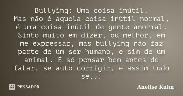 Bullying: Uma coisa inútil. Mas não é aquela coisa inútil normal, é uma coisa inútil de gente anormal. Sinto muito em dizer, ou melhor, em me expressar, mas bul... Frase de Anelise Kuhn.