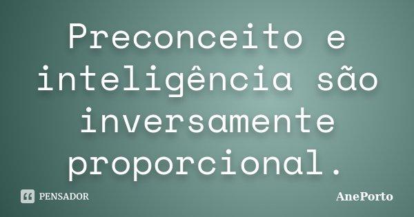 Preconceito e inteligência são inversamente proporcional.... Frase de AnePorto.