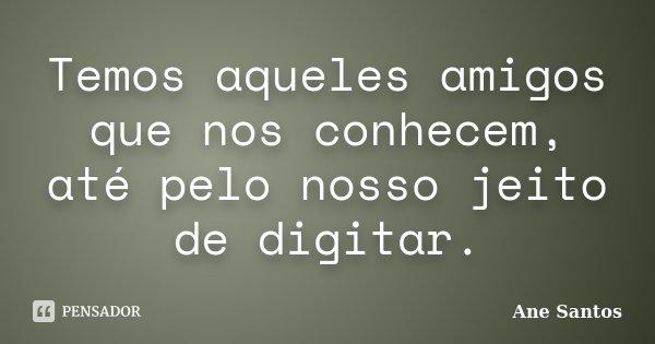 Temos aqueles amigos que nos conhecem, até pelo nosso jeito de digitar.... Frase de Ane Santos.