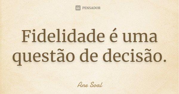 Fidelidade é uma questão de decisão.... Frase de Ane Soal.