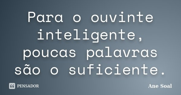 Para o ouvinte inteligente, poucas palavras são o suficiente.... Frase de Ane Soal.