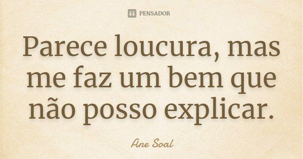 Parece loucura, mas me faz um bem que não posso explicar.... Frase de Ane Soal.