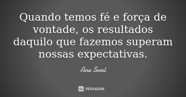 Quando temos fé e força de vontade, os resultados daquilo que fazemos superam nossas expectativas.... Frase de Ane Soal.