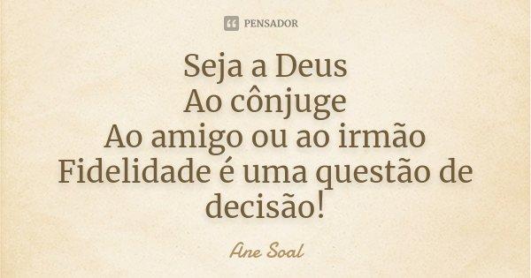 Seja a Deus Ao cônjuge Ao amigo ou ao irmão Fidelidade é uma questão de decisão!... Frase de Ane Soal.