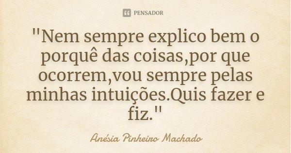 """""""Nem sempre explico bem o porquê das coisas,por que ocorrem,vou sempre pelas minhas intuições.Quis fazer e fiz.""""... Frase de Anésia Pinheiro Machado."""