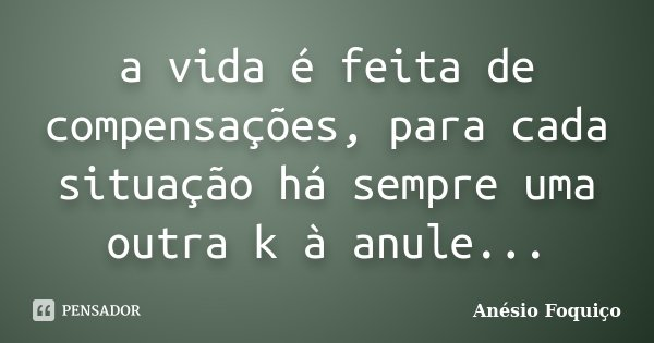a vida é feita de compensações, para cada situação há sempre uma outra k à anule...... Frase de Anésio Foquiço.