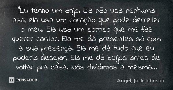 """""""Eu tenho um anjo. Ela não usa nenhuma asa, ela usa um coração que pode derreter o meu. Ela usa um sorriso que me faz querer cantar. Ela me dá presentes só... Frase de Angel, Jack Johnson."""