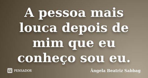 A pessoa mais louca depois de mim que eu conheço sou eu.... Frase de Ângela Beatriz Sabbag.