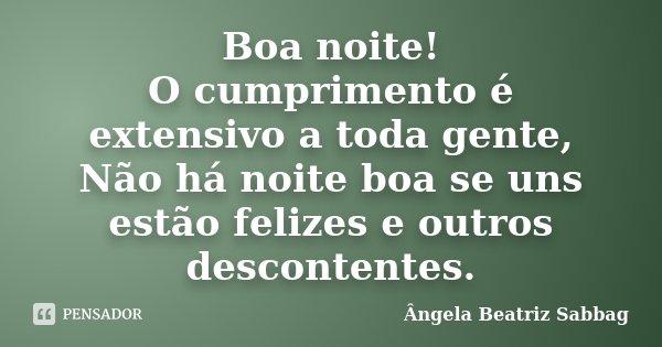 Boa noite! O cumprimento é extensivo a toda gente, Não há noite boa se uns estão felizes e outros descontentes.... Frase de Ângela Beatriz Sabbag.