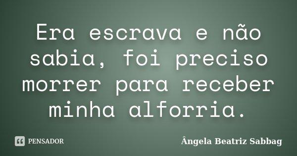 Era escrava e não sabia, foi preciso morrer para receber minha alforria.... Frase de Ângela Beatriz Sabbag.