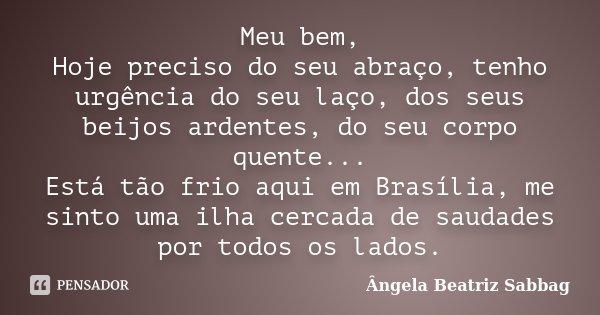 Meu bem, Hoje preciso do seu abraço, tenho urgência do seu laço, dos seus beijos ardentes, do seu corpo quente... Está tão frio aqui em Brasília, me sinto uma i... Frase de Ângela Beatriz Sabbag.