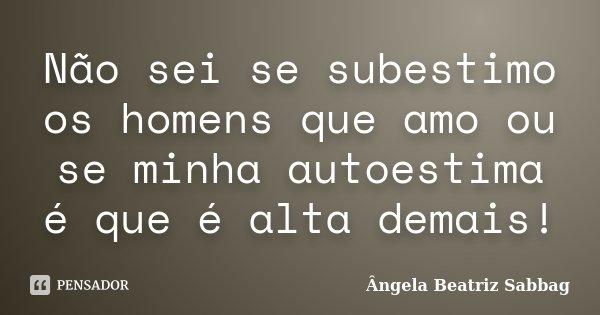 Não sei se subestimo os homens que amo ou se minha autoestima é que é alta demais!... Frase de Ângela Beatriz Sabbag.