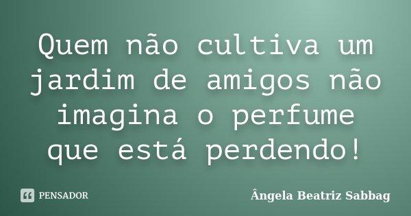 Quem não cultiva um jardim de amigos não imagina o perfume que está perdendo!... Frase de Ângela Beatriz Sabbag.