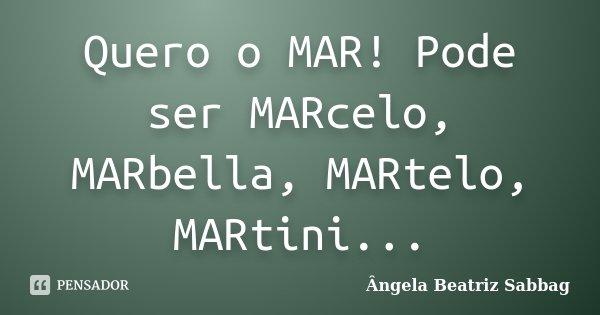 Quero o MAR! Pode ser MARcelo, MARbella, MARtelo, MARtini...... Frase de Ângela Beatriz Sabbag.