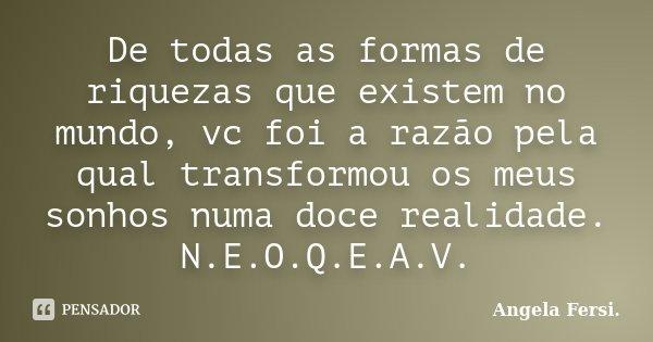 De todas as formas de riquezas que existem no mundo, vc foi a razão pela qual transformou os meus sonhos numa doce realidade. N.E.O.Q.E.A.V.... Frase de Angela Fersi..