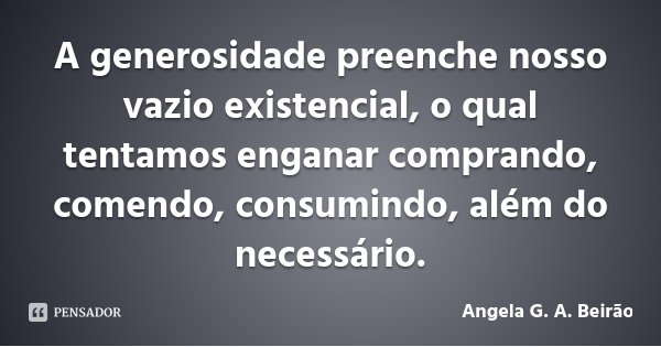 A generosidade preenche nosso vazio existencial, o qual tentamos enganar comprando, comendo, consumindo, além do necessário.... Frase de Angela G. A. Beirão.