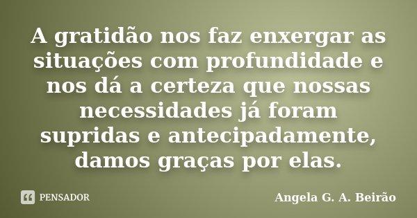 A gratidão nos faz enxergar as situações com profundidade e nos dá a certeza que nossas necessidades já foram supridas e antecipadamente, damos graças por elas.... Frase de Angela G. A. Beirão.