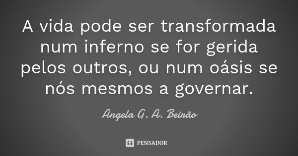 A vida pode ser transformada num inferno se for gerida pelos outros, ou num oásis se nós mesmos a governar.... Frase de Angela G. A. Beirão.