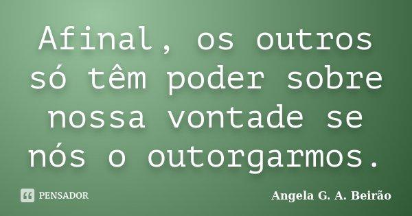 Afinal, os outros só têm poder sobre nossa vontade se nós o outorgarmos.... Frase de Angela G. A. Beirão.