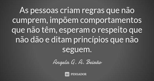 As pessoas criam regras que não cumprem, impõem comportamentos que não têm, esperam o respeito que não dão e ditam princípios que não seguem.... Frase de Angela G. A. Beirão.