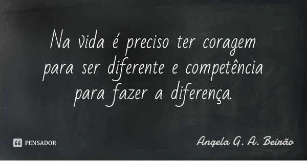 Na vida é preciso ter coragem para ser diferente e competência para fazer a diferença.... Frase de Angela G. A. Beirão.