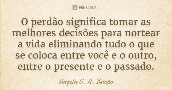 O perdão significa tomar as melhores decisões para nortear a vida eliminando tudo o que se coloca entre você e o outro, entre o presente e o passado.... Frase de Angela G. A. Beirão.