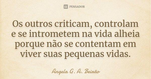 Os outros criticam, controlam e se intrometem na vida alheia porque não se contentam em viver suas pequenas vidas.... Frase de Angela G. A. Beirão.