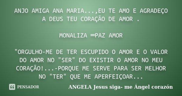"""ANJO AMIGA ANA MARIA...,EU TE AMO E AGRADEÇO A DEUS TEU CORAÇÃO DE AMOR . MONALIZA ═PAZ AMOR """"ORGULHO-ME DE TER ESCUPIDO O AMOR E O VALOR DO AMOR NO ... Frase de ANGELA Jesus siga- me Ángel corazón."""