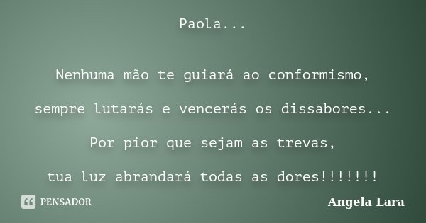 Paola... Nenhuma mão te guiará ao conformismo, sempre lutarás e vencerás os dissabores... Por pior que sejam as trevas, tua luz abrandará todas as dores!!!!!!!... Frase de Angela Lara.