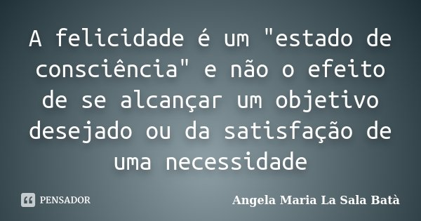 """A felicidade é um """"estado de consciência"""" e não o efeito de se alcançar um objetivo desejado ou da satisfação de uma necessidade... Frase de Angela Maria La Sala Batà."""