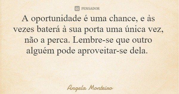 A oportunidade é uma chance, e às vezes baterá à sua porta uma única vez, não a perca. Lembre-se que outro alguém pode aproveitar-se dela.... Frase de Angela Monteiro.