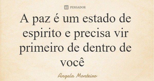 A paz é um estado de espirito e precisa vir primeiro de dentro de você... Frase de Angela Monteiro.