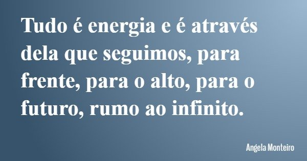 Tudo é energia e é através dela que seguimos, para frente, para o alto, para o futuro, rumo ao infinito.... Frase de Angela Monteiro.