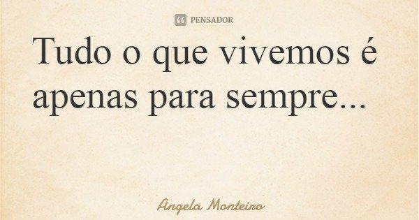 Tudo o que vivemos é apenas para sempre...... Frase de Angela Monteiro.