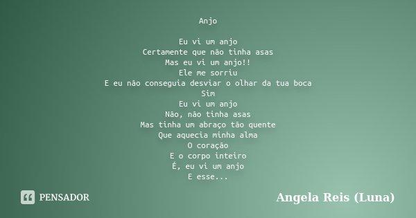 Anjo Eu vi um anjo Certamente que não tinha asas Mas eu vi um anjo!! Ele me sorriu E eu não conseguia desviar o olhar da tua boca Sim Eu vi um anjo Não, não tin... Frase de Angela Reis (Luna).